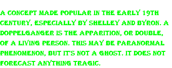 A concept made popular in the early 19th century, especially by Shelley and Byron. A doppelganger is the apparition, or double, of a living person. This may be paranormal phenomenon, but it's not a ghost. It does not forecast anything tragic.