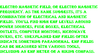 Electro Magnetic Field, or Electro Magnetic Frequency. As the name suggests, it's a combination of electrical and magnetic fields. You'll find high EMF levels around power sources, fuse boxes, electrical outlets, computer monitors, microwave ovens, etc. Unexplained EMF fields often indicate something paranormal. EMF fields can be measured with various tools, including an EMF meter or a hiking compass.