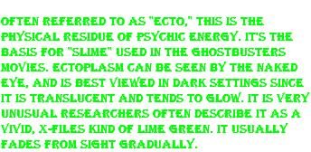 "Often referred to as ""ecto,"" this is the physical residue of psychic energy. It's the basis for ""slime"" used in the Ghostbusters movies. Ectoplasm can be seen by the naked eye, and is best viewed in dark settings since it is translucent and tends to glow. It is very unusual Researchers often describe it as a vivid, X-Files kind of lime green. It usually fades from sight gradually."