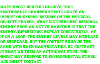 Many ghost hunters believe that emotionally charged events leave an imprint or energy residue on the physical objects nearby. What distinguishes residual energy from an active haunting is that the energy/impressions repeat consistently, as if on a loop. The energy levels may increase or decrease, but the content remains the same with each manifestation. By contrast, in what we term an active haunting, the ghost may respond to environmental stimuli and direct contact.